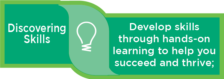 Discovering Skills: Develop skills through hands-on learning to help you succeed and thrive;